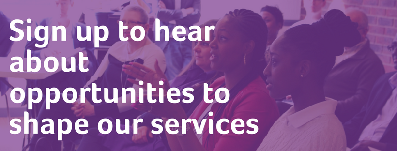 sign up to hear about opportunities to improve our services